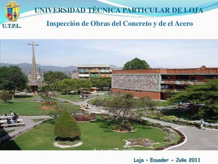 U.T.P.L.<br />UNIVERSIDAD TÉCNICA PARTICULAR DE LOJA<br />Inspección de Obras del Concreto y de el Acero<br />Loja – Ecuad...