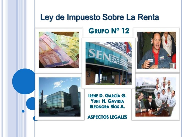 Ley de Impuesto Sobre La Renta<br />Grupo N° 12<br />Irene D. García G.<br />Yuni  H. Gavidia <br />Eleonora Ríos A.<br />...