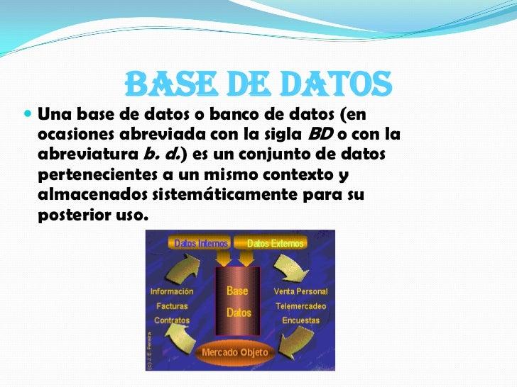 Base de datos <br />Una base de datos o banco de datos (en ocasiones abreviada con la sigla BD o con la abreviatura b. d.)...