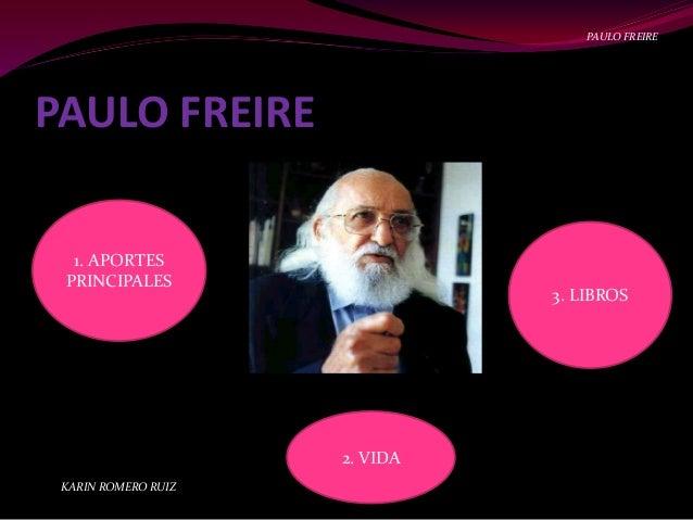 PAULO FREIRE 1. APORTES PRINCIPALES 3. LIBROS 2. VIDA KARIN ROMERO RUIZ PAULO FREIRE