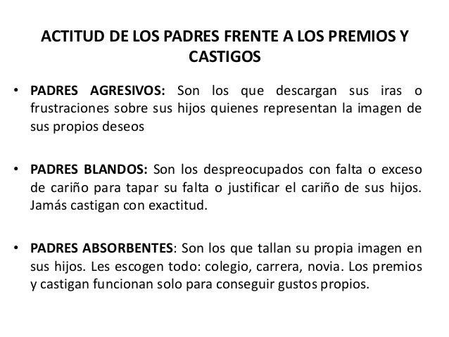 ACTITUD DE LOS PADRES FRENTE A LOS PREMIOS Y                      CASTIGOS• PADRES AGRESIVOS: Son los que descargan sus ir...
