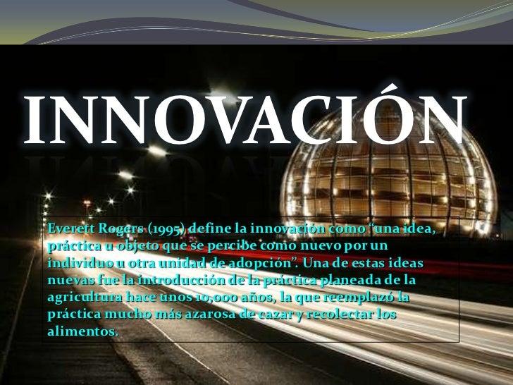 """INNOVACIÓNEverett Rogers (1995) define la innovación como """"una idea,práctica u objeto que se percibe como nuevo por unindi..."""