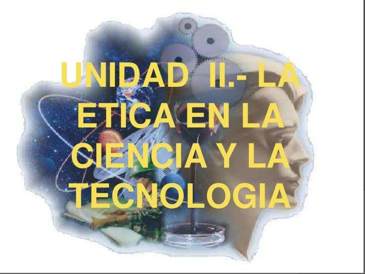 UNIDAD II.- LA ETICA EN LACIENCIA Y LATECNOLOGIA