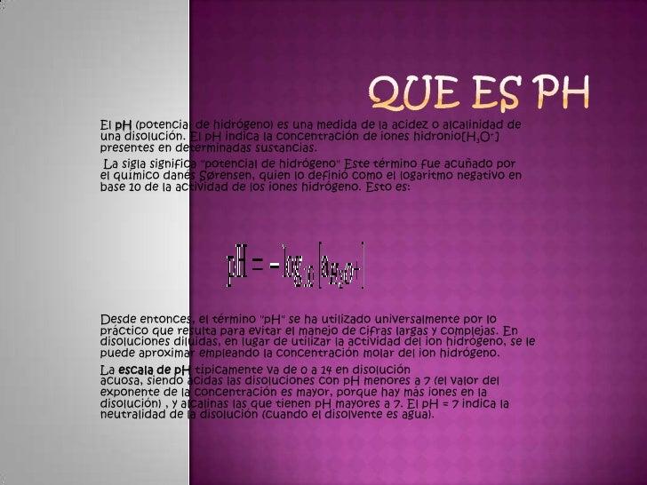 El pH (potencial de hidrógeno) es una medida de la acidez o alcalinidad deuna disolución. El pH indica la concentración de...