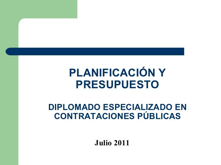 PLANIFICACIÓN Y PRESUPUESTO DIPLOMADO ESPECIALIZADO EN CONTRATACIONES PÚBLICAS Julio 2011