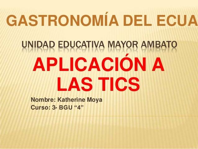 """UNIDAD EDUCATIVA MAYOR AMBATO APLICACIÓN A LAS TICS Nombre: Katherine Moya Curso: 3- BGU """"4"""" GASTRONOMÍA DEL ECUA"""