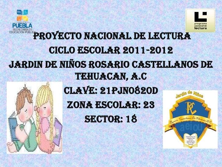PROYECTO NACIONAL DE LECTURA        CICLO ESCOLAR 2011-2012JARDIN DE NIÑOS ROSARIO CASTELLANOS DE             TEHUACAN, A....