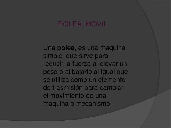POLEA MOVILUna polea, es una maquinasimple que sirve parareducir la fuerza al elevar unpeso o al bajarlo al igual quese ut...