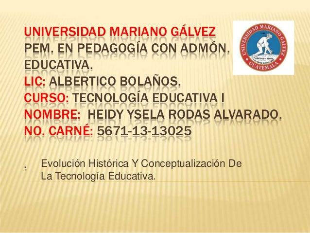 UNIVERSIDAD MARIANO GÁLVEZ PEM. EN PEDAGOGÍA CON ADMÓN. EDUCATIVA. LIC: ALBERTICO BOLAÑOS. CURSO: TECNOLOGÍA EDUCATIVA I N...