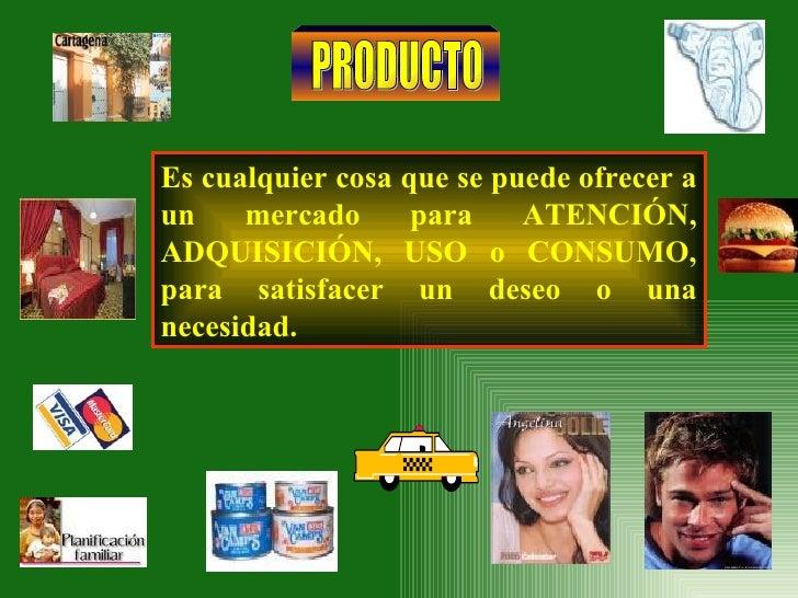 PRODUCTO Es cualquier cosa que se puede ofrecer a un mercado para ATENCIÓN, ADQUISICIÓN, USO o CONSUMO, para satisfacer un...