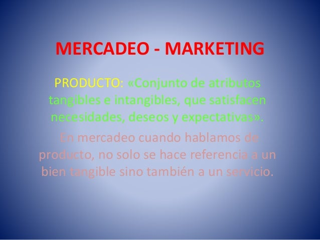 MERCADEO - MARKETING PRODUCTO: «Conjunto de atributos tangibles e intangibles, que satisfacen necesidades, deseos y expect...
