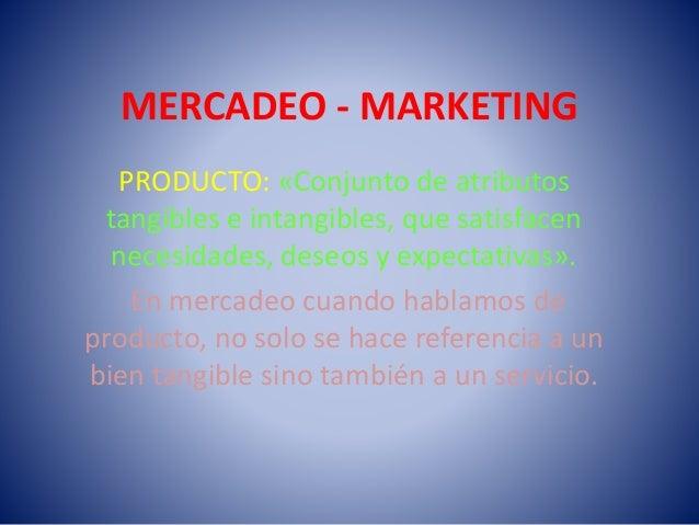 MERCADEO - MARKETING PRODUCTO: «Conjunto de atributos tangibles e intangibles, que satisfacen necesidades, deseos y expect...
