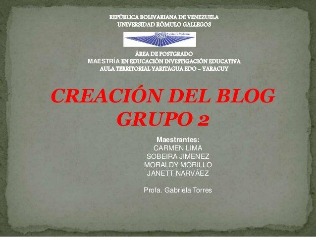 CREACIÓN DEL BLOG GRUPO 2 Maestrantes: CARMEN LIMA SOBEIRA JIMENEZ MORALDY MORILLO JANETT NARVÁEZ Profa. Gabriela Torres R...