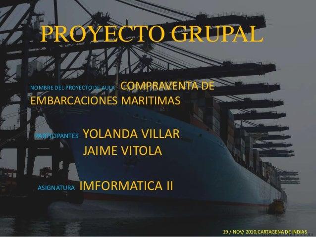 PROYECTO GRUPAL NOMBRE DEL PROYECTO DE AULA : COMPRAVENTA DE EMBARCACIONES MARITIMAS PARTICIPANTES: YOLANDA VILLAR JAIME V...