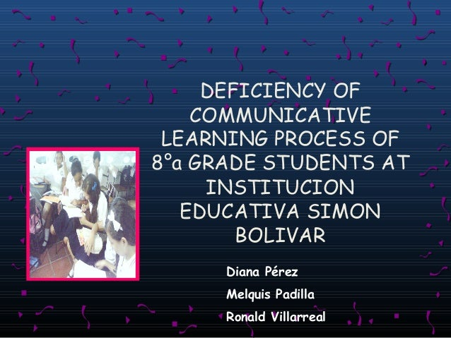 DEFICIENCY OF COMMUNICATIVE LEARNING PROCESS OF 8°a GRADE STUDENTS AT INSTITUCION EDUCATIVA SIMON BOLIVAR Diana Pérez Melq...