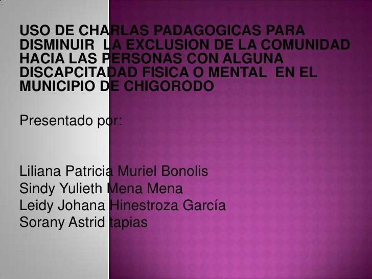 USO DE CHARLAS PADAGOGICAS PARA DISMINUIR  LA EXCLUSION DE LA COMUNIDAD HACIA LAS PERSONAS CON ALGUNA DISCAPCITADAD FISICA...