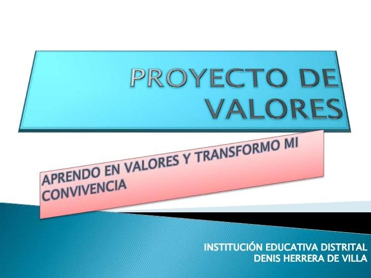 PROYECTO DE VALORES<br />APRENDO EN VALORES Y TRANSFORMO MI CONVIVENCIA<br />INSTITUCIÓN EDUCATIVA DISTRITAL<br />DENIS HE...