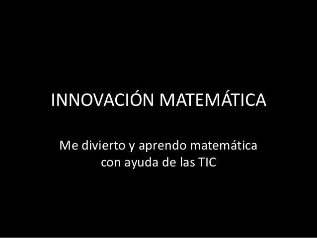 INNOVACIÓN MATEMÁTICAMe divierto y aprendo matemática       con ayuda de las TIC