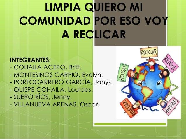 LIMPIA QUIERO MI COMUNIDAD POR ESO VOY A RECLICAR INTEGRANTES: - COHAILA ACERO, Britt. - MONTESINOS CARPIO, Evelyn. - PORT...
