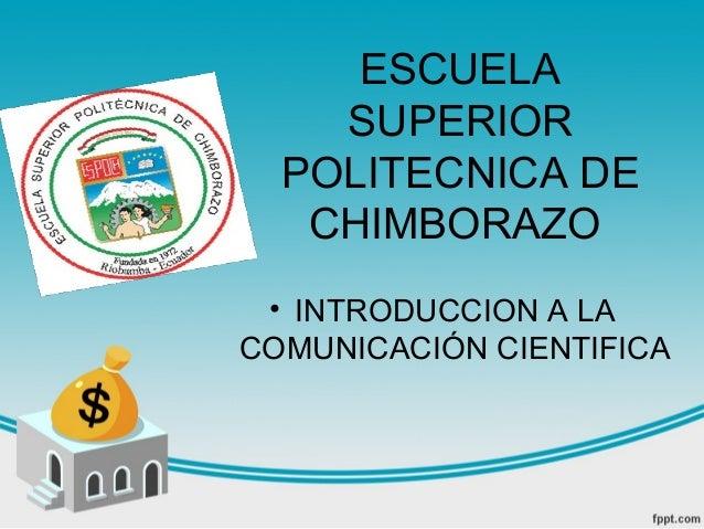 ESCUELA    SUPERIOR  POLITECNICA DE   CHIMBORAZO • INTRODUCCION A LACOMUNICACIÓN CIENTIFICA