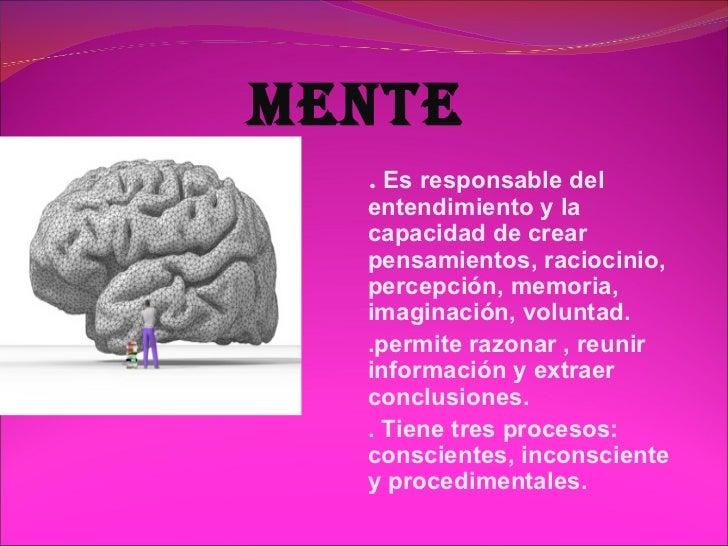 MENTE  . Es responsable del  entendimiento y la  capacidad de crear  pensamientos, raciocinio,  percepción, memoria,  imag...