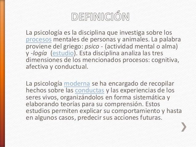 La psicología es la disciplina que investiga sobre los procesos mentales de personas y animales. La palabra proviene del g...