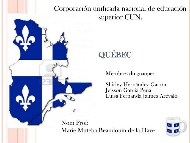 QUÉBEC Membres du groupe: Shirley Hernández Garzón Jeisson García Peña Luisa Fernanda Jaimes Arévalo Corporación unificada...