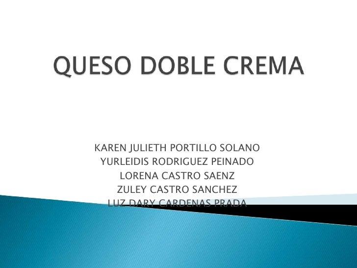 QUESO DOBLE CREMA<br />KAREN JULIETH PORTILLO SOLANO<br />YURLEIDIS RODRIGUEZ PEINADO<br />LORENA CASTRO SAENZ<br />ZULEY ...