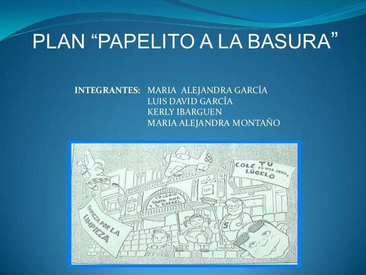 """PLAN """"PAPELITO A LA BASURA""""   INTEGRANTES: MARIA ALEJANDRA GARCÍA                LUIS DAVID GARCÍA                KERLY IB..."""