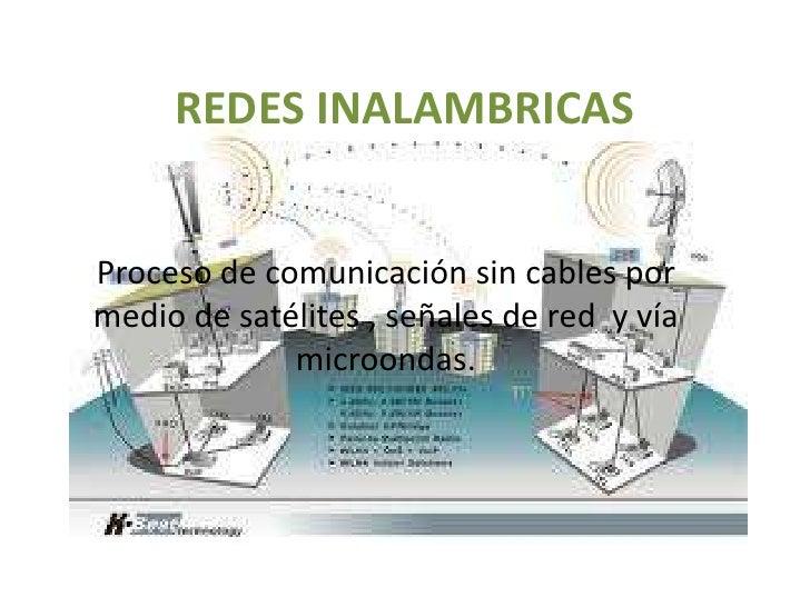 REDES INALAMBRICAS<br />Proceso de comunicación sin cables por medio de satélites , señales de red  y vía microondas.<br />