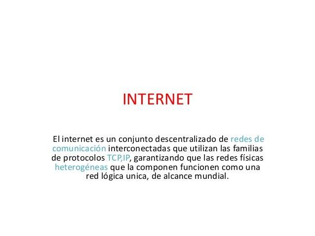 INTERNETEl internet es un conjunto descentralizado de redes decomunicación interconectadas que utilizan las familiasde pro...