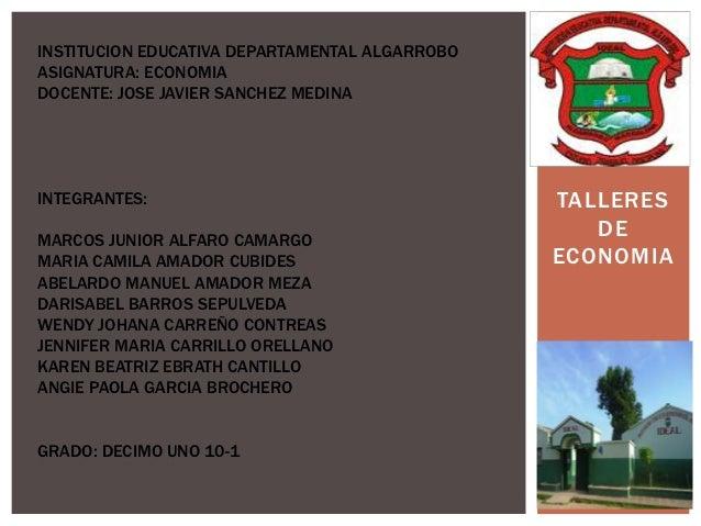 INSTITUCION EDUCATIVA DEPARTAMENTAL ALGARROBOASIGNATURA: ECONOMIADOCENTE: JOSE JAVIER SANCHEZ MEDINAINTEGRANTES:          ...