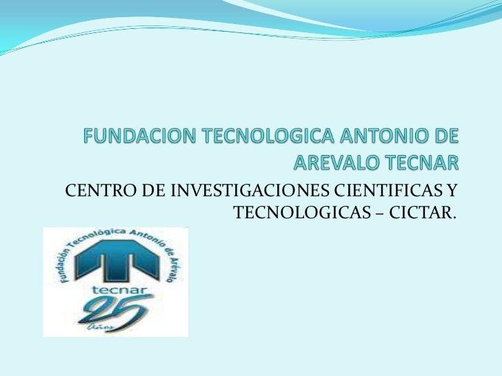 FUNDACION TECNOLOGICA ANTONIO DE AREVALO TECNAR<br />CENTRO DE INVESTIGACIONES CIENTIFICAS Y TECNOLOGICAS – CICTAR. <br />