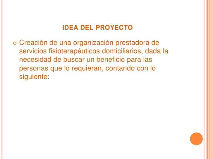 idea del proyecto<br /><ul><li>Creación de una organización prestadora de servicios fisioterapéuticos domiciliarios, dada ...