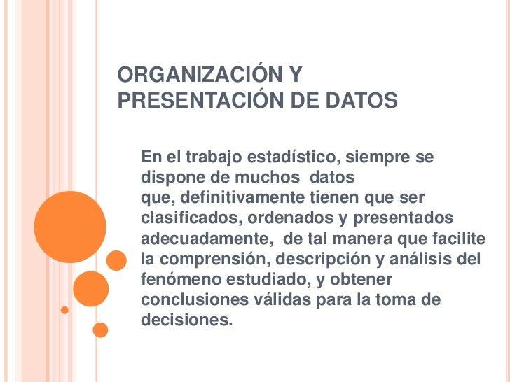 ORGANIZACIÓN YPRESENTACIÓN DE DATOS En el trabajo estadístico, siempre se dispone de muchos datos que, definitivamente tie...