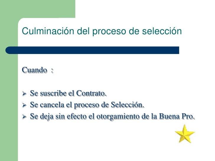 Culminación del proceso de selecciónCuando :   Se suscribe el Contrato.   Se cancela el proceso de Selección.   Se deja...