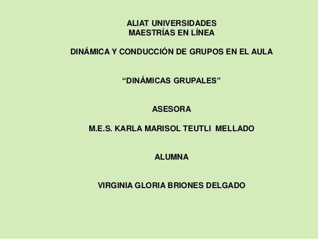 """ALIAT UNIVERSIDADES MAESTRÍAS EN LÍNEA DINÁMICA Y CONDUCCIÓN DE GRUPOS EN EL AULA """"DINÁMICAS GRUPALES"""" ASESORA M.E.S. KARL..."""