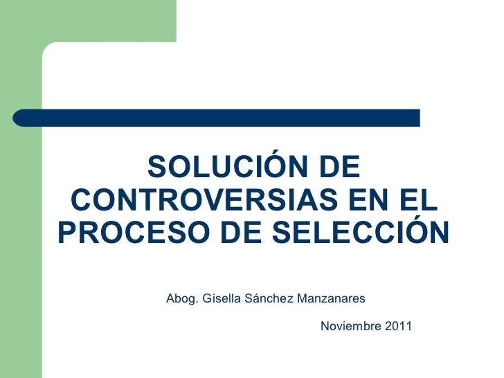 SOLUCIÓN DE CONTROVERSIAS EN EL PROCESO DE SELECCIÓN Abog. Gisella Sánchez Manzanares Noviembre 2011
