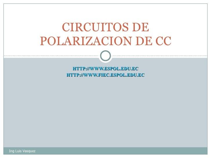 HTTP://WWW.ESPOL.EDU.EC HTTP://WWW.FIEC.ESPOL.EDU.EC CIRCUITOS DE POLARIZACION DE CC Ing Luis Vasquez