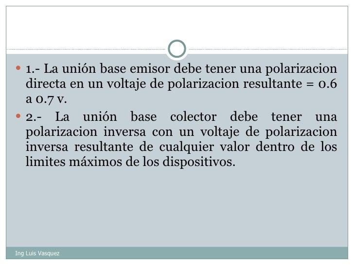 <ul><li>1.- La unión base emisor debe tener una polarizacion directa en un voltaje de polarizacion resultante = 0.6 a 0.7 ...