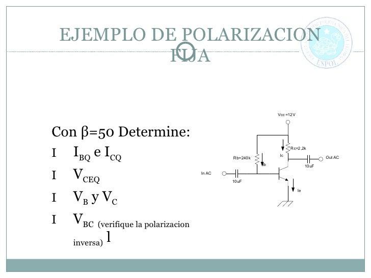 EJEMPLO DE POLARIZACION FIJA <ul><li>Con  β =50 Determine: </li></ul><ul><li>I BQ  e I CQ </li></ul><ul><li>V CEQ </li></u...