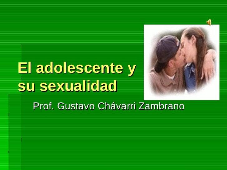 El adolescente y su sexualidad Prof. Gustavo Chávarri Zambrano