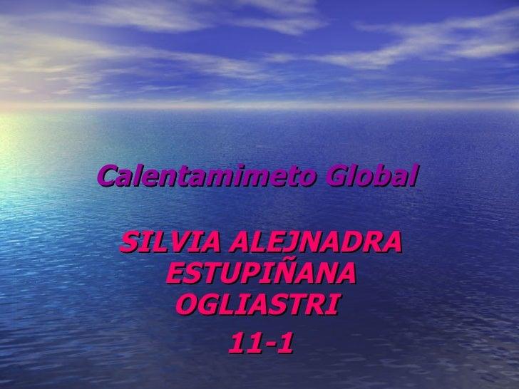 Calentamimeto Global   SILVIA ALEJNADRA ESTUPIÑANA OGLIASTRI  11-1