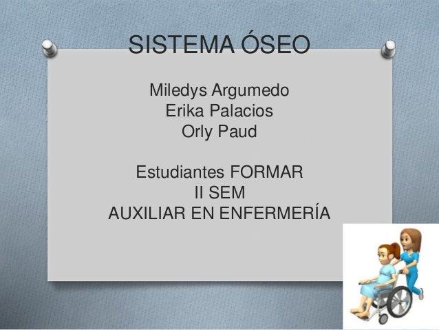 SISTEMA ÓSEO Miledys Argumedo Erika Palacios Orly Paud Estudiantes FORMAR II SEM AUXILIAR EN ENFERMERÍA