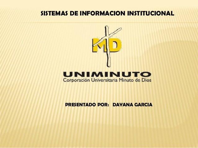 SISTEMAS DE INFORMACION INSTITUCIONAL PRESENTADO POR: DAYANA GARCIA