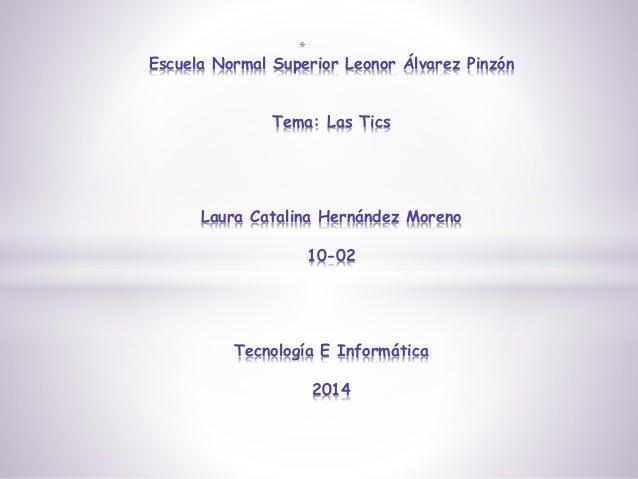 * Escuela Normal Superior Leonor Álvarez Pinzón Tema: Las Tics Laura Catalina Hernández Moreno 10-02 Tecnología E Informát...