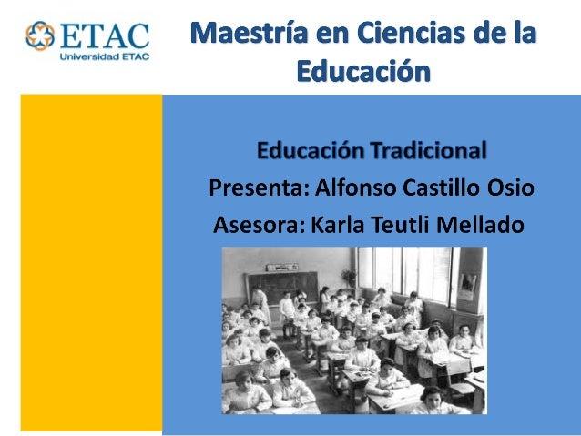 Escuela Tradicional• La Educación tradicional es un modelo de  enseñanza deductivo y centrado en la  explicación del profe...
