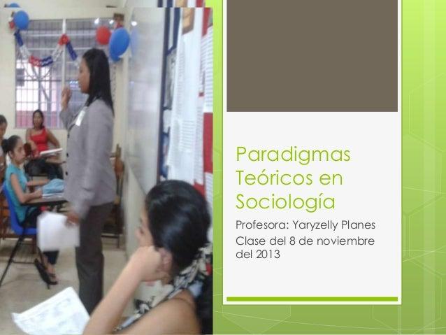 Paradigmas Teóricos en Sociología Profesora: Yaryzelly Planes Clase del 8 de noviembre del 2013