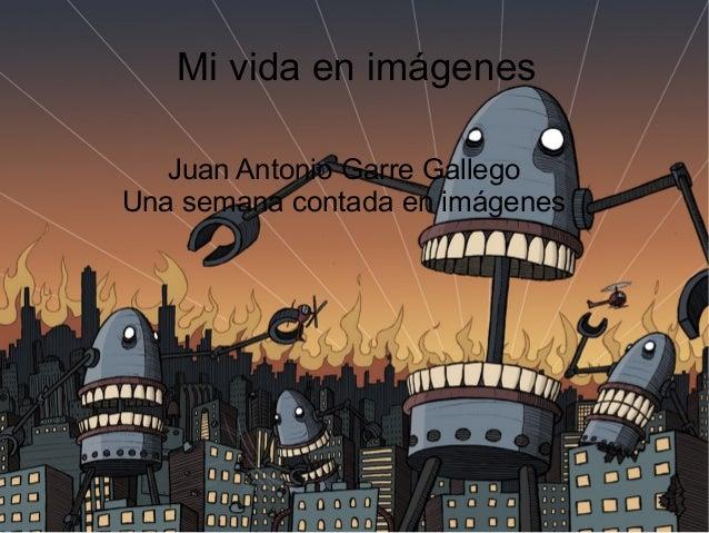 Mi vida en imágenes Juan Antonio Garre Gallego Una semana contada en imágenes