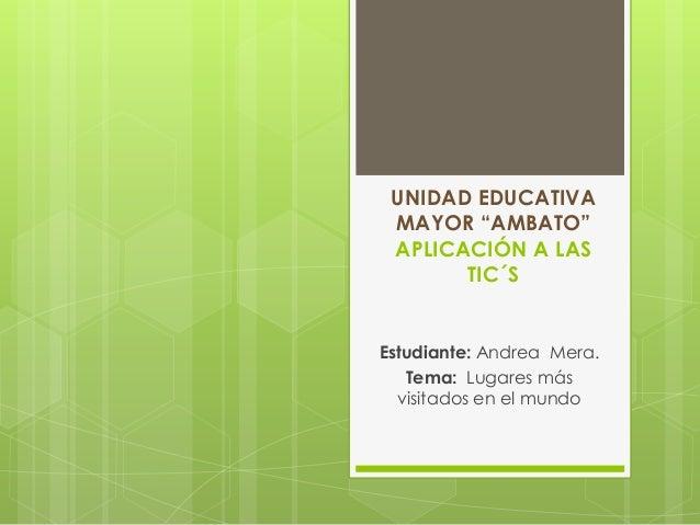 """UNIDAD EDUCATIVA MAYOR """"AMBATO"""" APLICACIÓN A LAS TIC´S Estudiante: Andrea Mera. Tema: Lugares más visitados en el mundo"""
